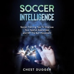 Soccer Intelligence: Soccer Training Tips To Improve Your Spatial Awareness and Intelligence In Soccer - Download