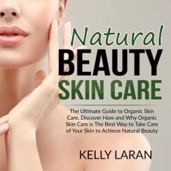 Natural Beauty Skin Care: The Ultimate Guide to Organic Skin Care, Discover How and Why Organic Skin Care is The Best Way to Take Care of Your Skin to Achieve Natural Beauty - Download