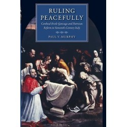 Ruling Peacefully - Cardinal Ercole Gonzaga and Patrician Reform in Sixteenth-Century Italy