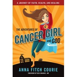 The Adventures of Cancer Girl and God - A Journey of Faith, Health, and Healing