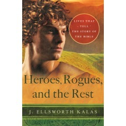 Heroes, Rogues, and the Rest - Lives That Tell the Story of the Bible
