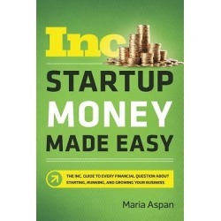 Startup Money Made Easy - The Inc. Guide to Every Financial Question about Starting, Running, and Growing Your Business