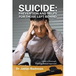 Suicide - Prevention and Helps for Those Left Behind: Finally a Thorough, Practical, Biblical Approach