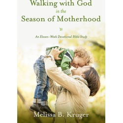 Walking with God in the Season of Motherhood - An Eleven-Week Devotional Bible Study
