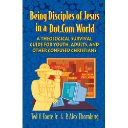Being Disciples of Jesus in a Dot Com World - Theological Survival Guide for Youth, Adults And Other Confused Christians