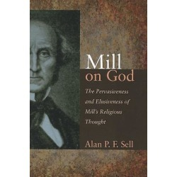 Mill on God - The Pervasiveness and Elusiveness of Mill's Religious Thought