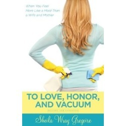 To Love, Honor, and Vacuum, Updated - When You Feel More Like a Maid Than a Wife and Mother
