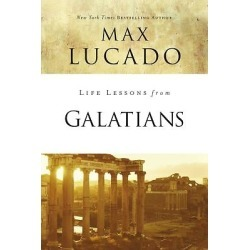 Life Lessons from Galatians - ( Inspirational Bible Study; Life Lessons with Max Lucado )