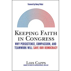 Keeping Faith in Congress - Why Persistence, Compassion, and Teamwork Will Save Our Democracy