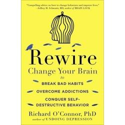 Rewire - Change Your Brain to Break Bad Habits, Overcome Addictions, Conquer Self-Destruc Tive Behavior