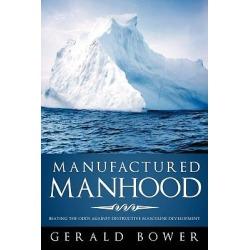 Manufactured Manhood - Beating the Odds Against Destructive Masculine Development