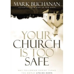 Your Church Is Too Safe - Why Following Christ Turns the World Upside-Down