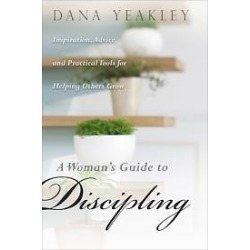 A Woman's Guide to Discipling - Inspiration, Advice, and Practical Tools for Helping Others Grow