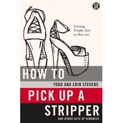 How to Pick Up a Stripper and Other Acts of Kindness - Serving People Just as They Are