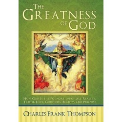 The Greatness of God - How God Is the Foundation of All Reality, Truth, Love, Goodness, Beauty, and Purpose