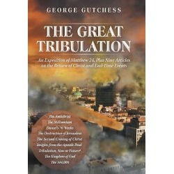 The Great Tribulation - An Exposition of Matthew 24, Plus Nine Articles on the Return of Christ and End-Time Events