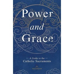 Power and Grace - A Guide to the Catholic Sacraments