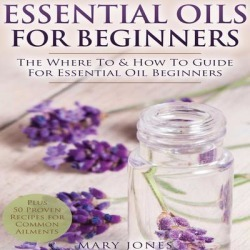 Essential Oils for Beginners: The Where To & How To Guide For Essential Oil Beginners - Download