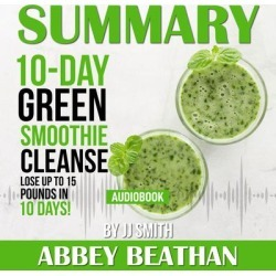 Summary of 10-Day Green Smoothie Cleanse: Lose Up to 15 Pounds in 10 Days! by JJ Smith - Download