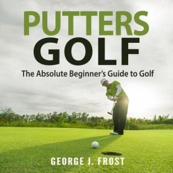 Putters Golf: The Absolute Beginner's Guide to Golf - Download