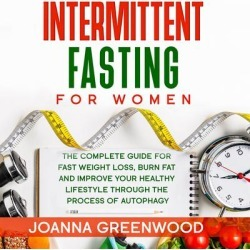 Intermittent Fasting For Women: The Complete Guide for Fast Weight Loss, Burn Fat and Improve Your Healthy Lifestyle through the Process of Autophagy - Download