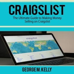 Craigslist: The Ultimate Guide to Making Money Selling on Craigslist - Download