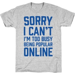 Sorry I Can't I'm Too Busy Being Popular Online T-Shirt from LookHUMAN