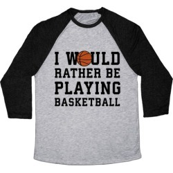 I Would Rather Be Playing Basketball Baseball Tee from LookHUMAN