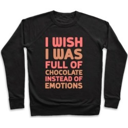 I Wish I Was Full Of Chocolate Instead Of Emotions Pullover from LookHUMAN