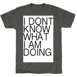 I Don't Know What I Am Doing T-Shirt from LookHUMAN