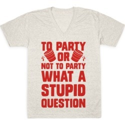 To Party Or Not To Party What A Stupid Question V-Neck T-Shirt from LookHUMAN