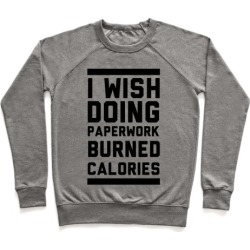 I Wish Doing Paperwork Burned Calories Pullover from LookHUMAN