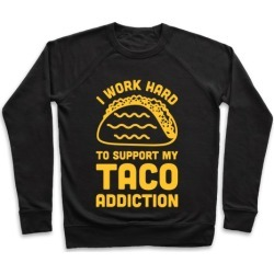 I Work Hard To Support My Taco Addiction Pullover from LookHUMAN