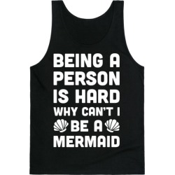 Being A Person Is Hard Why Can't I Be A Mermaid Tank Top from LookHUMAN