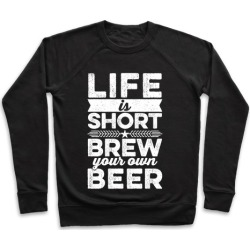 Life Is Short, Brew Your Own Beer Pullover from LookHUMAN