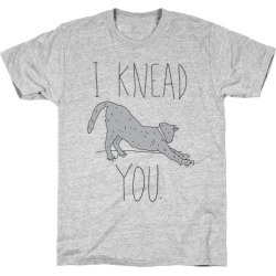 I Knead You T-Shirt from LookHUMAN found on Bargain Bro India from LookHUMAN for $21.99