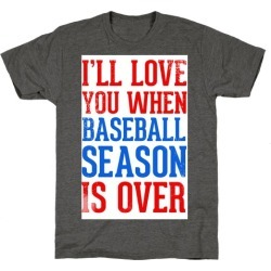 I'll Love You When Baseball Season is Over T-Shirt from LookHUMAN