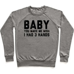 Baby You Make Me Wish I Had 3 Hands Pullover from LookHUMAN