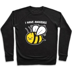 I Have Anxiebee Bee Pullover from LookHUMAN