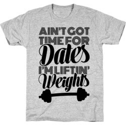 Ain't Got Time For Dates I'm Lifting Weights T-Shirt from LookHUMAN