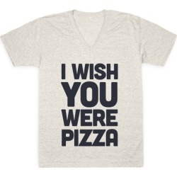 I Wish You Were Pizza V-Neck T-Shirt from LookHUMAN