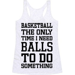 Basketball The Only Time I Need Balls To Do Something Racerback Tank from LookHUMAN