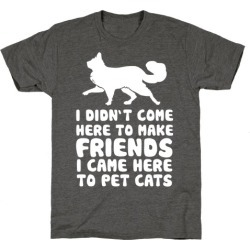 I'm Not Here To Make Friends I'm Here To Pet Cats T-Shirt from LookHUMAN