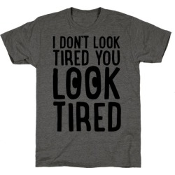 I Don't Look Tired You Look Tired T-Shirt from LookHUMAN