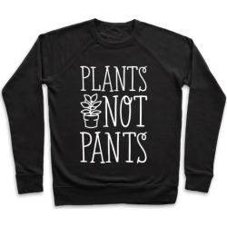 Plants Not Pants Pullover from LookHUMAN