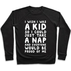 I Wish I was a Kid So I Could Just Take a Nap and Everyone Would Be Proud of Me Pullover from LookHUMAN