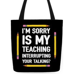 I'm Sorry Is My Teaching Interrupting Your Talking Tote Bag from LookHUMAN found on Bargain Bro Philippines from LookHUMAN for $24.99