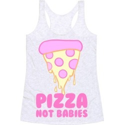 Pizza Not Babies Racerback Tank from LookHUMAN