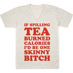 If Spilling Tea Burned Calories I'd Be One Skinny Bitch V-Neck T-Shirt from LookHUMAN