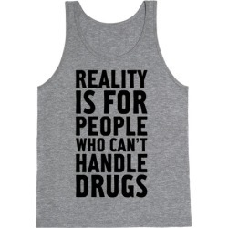 Reality Is For People Who Can't Handle Drugs Tank Top from LookHUMAN